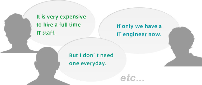 It is very expensive to hire a full time IT staff. If only we have a IT engineer now. But I don't need one everyday.